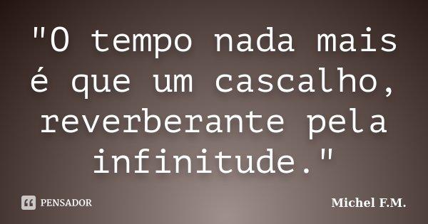 """""""O tempo nada mais é que um cascalho, reverberante pela infinitude.""""... Frase de Michel F.M.."""