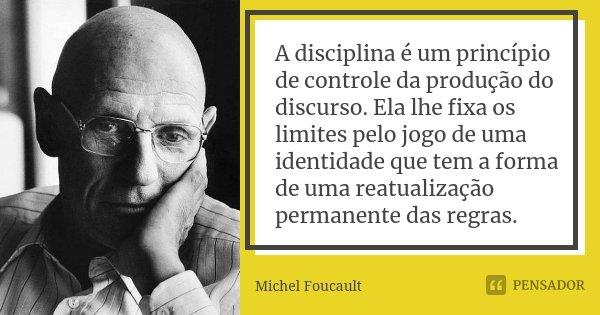 A disciplina é um princípio de controle da produção do discurso. Ela lhe fixa os limites pelo jogo de uma identidade que tem a forma de uma reatualização perman... Frase de Michel Foucault.