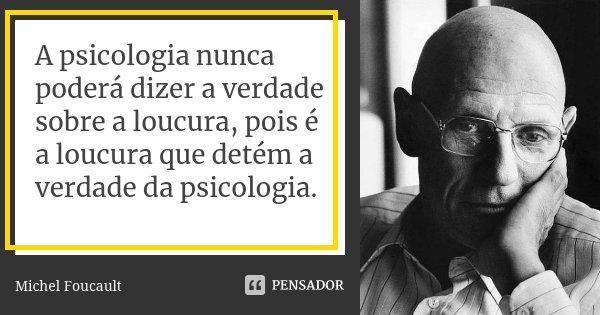 A psicologia nunca poderá dizer a verdade sobre a loucura, pois é a loucura que detém a verdade da psicologia.... Frase de Michel Foucault.