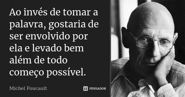 Ao invés de tomar a palavra, gostaria de ser envolvido por ela e levado bem além de todo começo possível.... Frase de Michel Foucault.