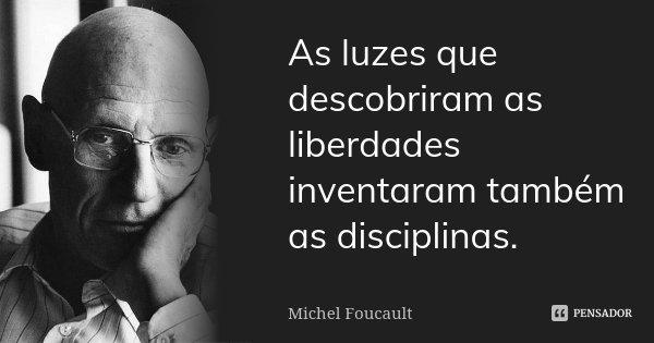 As luzes que descobriram as liberdades inventaram também as disciplinas.... Frase de Michel Foucault.