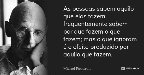 As pessoas sabem aquilo que elas fazem; frequentemente sabem por que fazem o que fazem; mas o que ignoram é o efeito produzido por aquilo que fazem.... Frase de Michel Foucault.