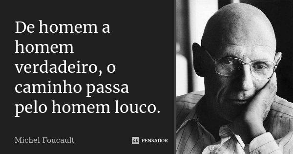 De homem a homem verdadeiro, o caminho passa pelo homem louco.... Frase de Michel Foucault.
