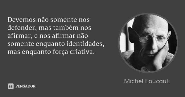 Devemos não somente nos defender, mas também nos afirmar, e nos afirmar não somente enquanto identidades, mas enquanto força criativa.... Frase de Michel Foucault.