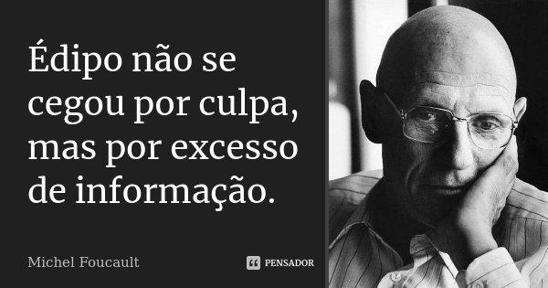 Édipo não se cegou por culpa, mas por excesso de informação.... Frase de Michel Foucault.