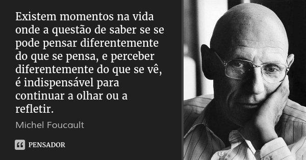 Existem momentos na vida onde a questão de saber se se pode pensar diferentemente do que se pensa, e perceber diferentemente do que se vê, é indispensável para ... Frase de Michel Foucault.