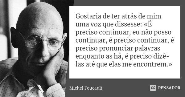Gostaria de ter atrás de mim uma voz que dissesse: «É preciso continuar, eu não posso continuar, é preciso continuar, é preciso pronunciar palavras enquanto as ... Frase de Michel Foucault.