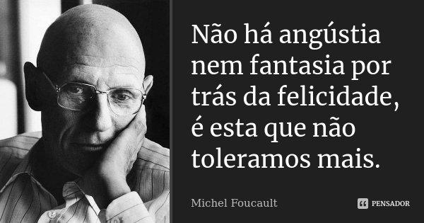 Não há angústia nem fantasia por trás da felicidade, é esta que não toleramos mais.... Frase de Michel Foucault.