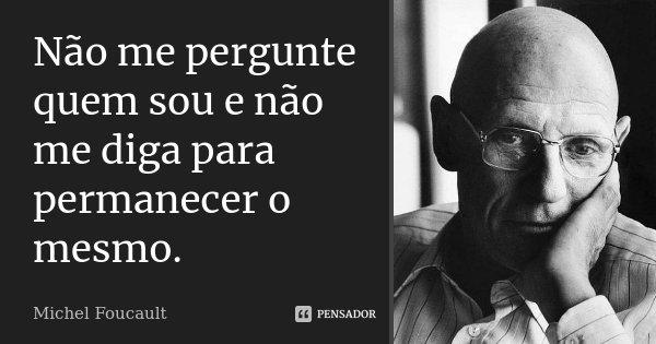 Não me pergunte quem sou e não me diga para permanecer o mesmo.... Frase de Michel Foucault.