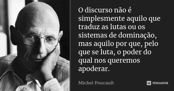 O discurso não é simplesmente aquilo que traduz as lutas ou os sistemas de dominação, mas aquilo porque, pelo que se luta, o poder do qual nos queremos apoderar... Frase de Michel Foucault.