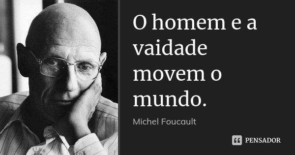 O homem e a vaidade movem o mundo.... Frase de Michel Foucault.