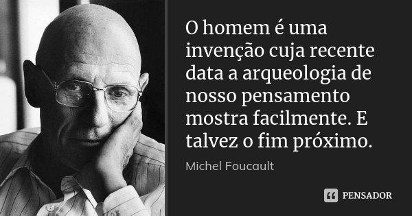 O homem é uma invenção cuja recente data a arqueologia de nosso pensamento mostra facilmente. E talvez o fim próximo.... Frase de Michel Foucault.