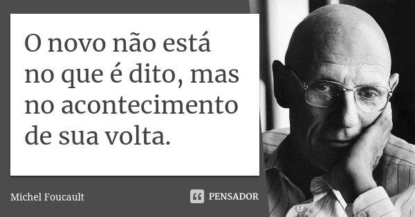 O novo não está no que é dito, mas no acontecimento de sua volta.... Frase de Michel Foucault.