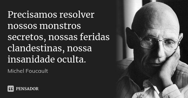 Precisamos resolver nossos monstros secretos, nossas feridas clandestinas, nossa insanidade oculta.... Frase de Michel Foucault.