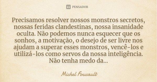 Precisamos resolver nossos monstros secretos, nossas feridas clandestinas, nossa insanidade oculta. Não podemos nunca esquecer que os sonhos, a motivação, o des... Frase de Michel Foucault.
