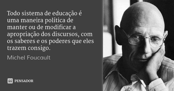 Todo sistema de educação é uma maneira política de manter ou de modificar a apropriação dos discursos, com os saberes e os poderes que eles trazem consigo.... Frase de Michel Foucault.