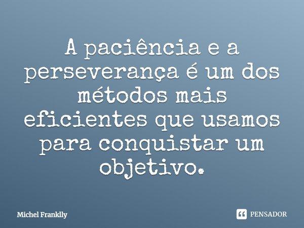 A paciência e a perseverança, é um dos métodos mais eficientes que usamos para conquistar um objetivo.... Frase de Michel Franklly.