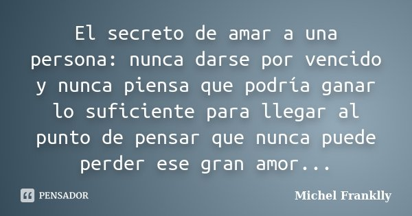 El secreto de amar a una persona: nunca darse por vencido y nunca piensa que podría ganar lo suficiente para llegar al punto de pensar que nunca puede perder es... Frase de Michel Franklly.