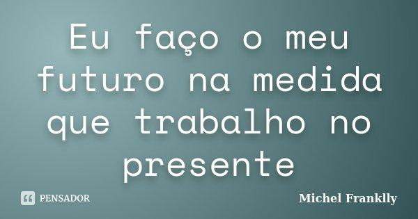 Eu faço o meu futuro na medida que trabalho no presente... Frase de Michel Franklly.