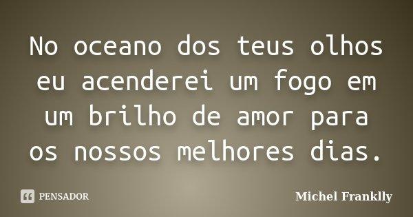 No oceano dos teus olhos Eu acenderei um fogo em um brilho de amor para os nossos melhores dias.... Frase de Michel Franklly.