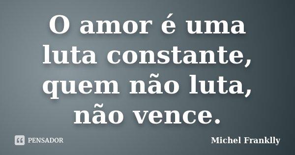 O amor é uma luta constante, quem não luta, não vence.... Frase de Michel Franklly.