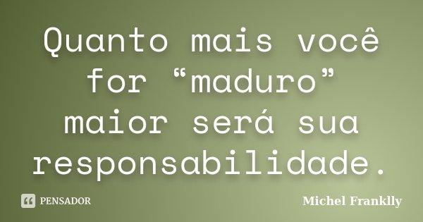 """Quanto mais você for """"maduro"""" maior será sua responsabilidade.... Frase de Michel Franklly."""