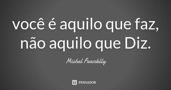 você é aquilo que faz, não aquilo que Diz.... Frase de Michel Franklly.