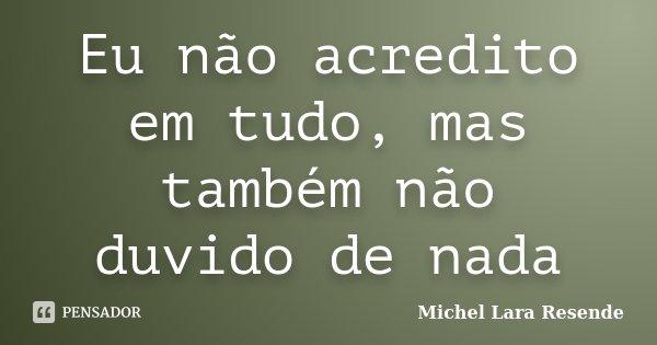 Eu não acredito em tudo, mas também não duvido de nada... Frase de Michel Lara Resende.