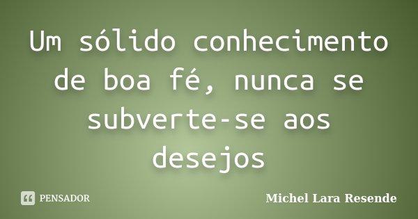 Um sólido conhecimento de boa fé, nunca se subverte-se aos desejos... Frase de Michel Lara Resende.