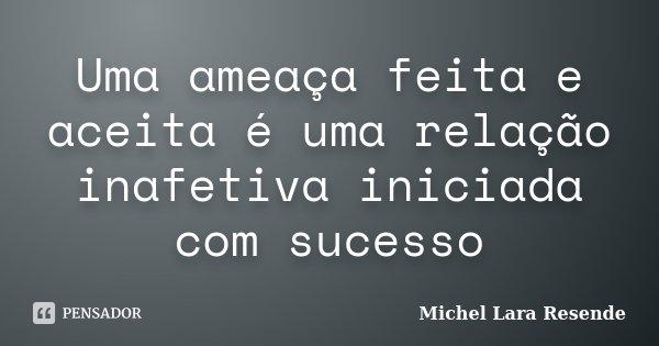 Uma ameaça feita e aceita é uma relação inafetiva iniciada com sucesso... Frase de Michel Lara Resende.