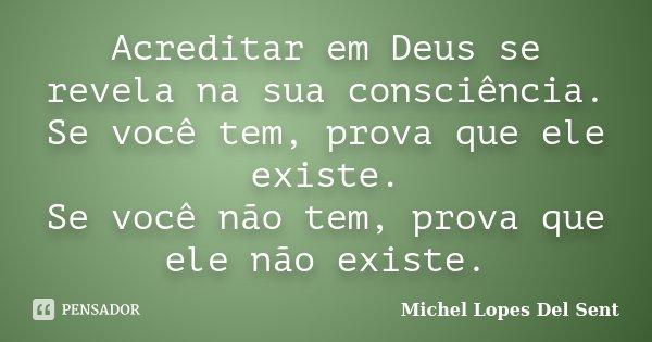 Acreditar em Deus se revela na sua consciência. Se você tem, prova que ele existe. Se você não tem, prova que ele não existe.... Frase de Michel Lopes Del Sent.