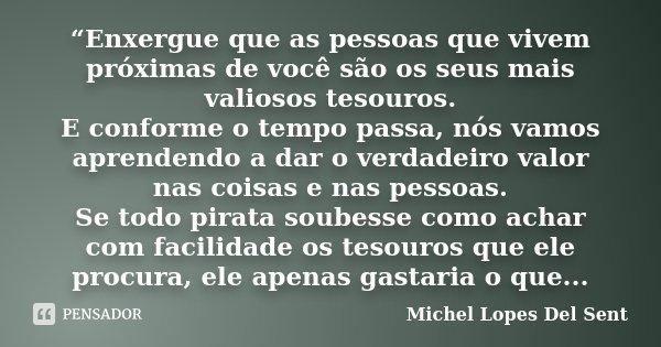 """""""Enxergue que as pessoas que vivem próximas de você são os seus mais valiosos tesouros. E conforme o tempo passa, nós vamos aprendendo a dar o verdadeiro valor ... Frase de Michel Lopes Del Sent."""