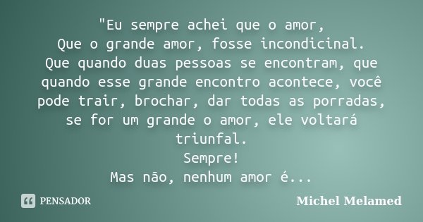 """""""Eu sempre achei que o amor, Que o grande amor, fosse incondicinal. Que quando duas pessoas se encontram, que quando esse grande encontro acontece, você po... Frase de Michel Melamed."""
