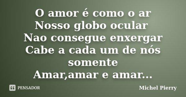 O amor é como o ar Nosso globo ocular Nao consegue enxergar Cabe a cada um de nós somente Amar,amar e amar...... Frase de Michel Pierry.