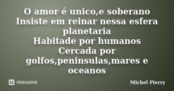 O amor é unico,e soberano Insiste em reinar nessa esfera planetaria Habitade por humanos Cercada por golfos,peninsulas,mares e oceanos... Frase de Michel Pierry.