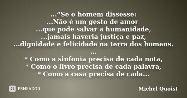 """...""""Se o homem dissesse: ...Não é um gesto de amor ...que pode salvar a humanidade, ...jamais haveria justiça e paz, ...dignidade e felicidade na terra dos home... Frase de Michel Quoist."""
