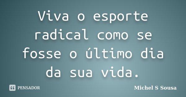 Viva o esporte radical como se fosse o último dia da sua vida.... Frase de Michel S Sousa.