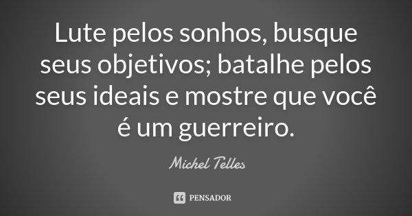 Lute pelos sonhos, busque seus objetivos; batalhe pelos seus ideais e mostre que você é um guerreiro.... Frase de Michel Telles.