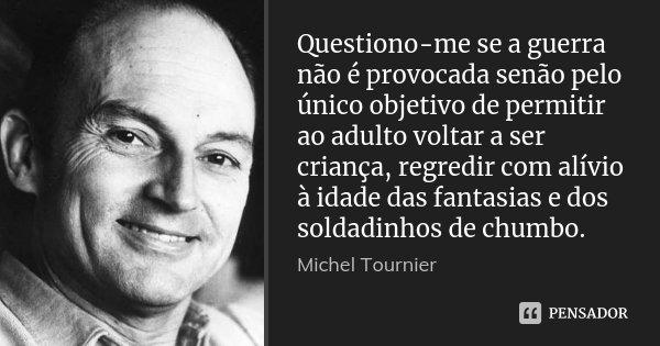 Questiono-me se a guerra não é provocada senão pelo único objetivo de permitir ao adulto voltar a ser criança, regredir com alívio à idade das fantasias e dos s... Frase de Michel Tournier.