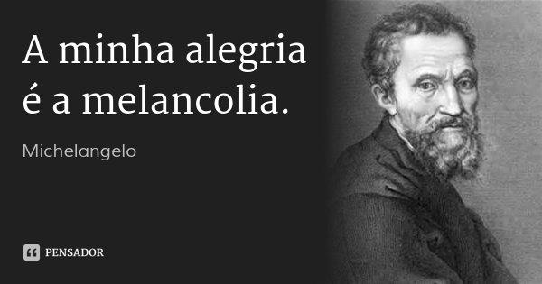 A minha alegria é a melancolia.... Frase de Michelangelo.