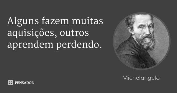 Alguns fazem muitas aquisições, outros aprendem perdendo.... Frase de Michelangelo.