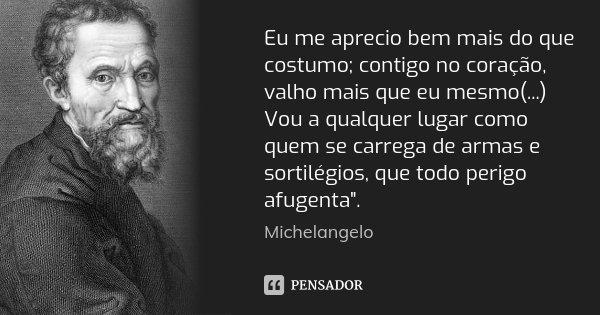 Eu me aprecio bem mais do que costumo; contigo no coração, valho mais que eu mesmo(...) Vou a qualquer lugar como quem se carrega de armas e sortilégios, que to... Frase de Michelangelo.