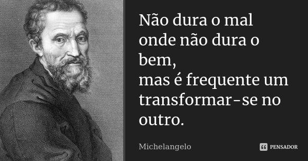 Não dura o mal onde não dura o bem, mas é frequente um transformar-se no outro.... Frase de Michelangelo.