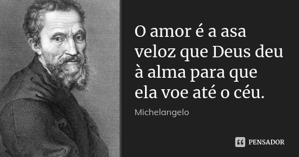 O amor é a asa veloz que Deus deu à alma para que ela voe até o céu.... Frase de Michelangelo.