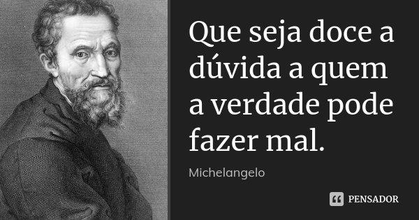 Que seja doce a dúvida a quem a verdade pode fazer mal.... Frase de Michelangelo.