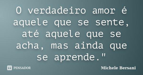 """O verdadeiro amor é aquele que se sente, até aquele que se acha, mas ainda que se aprende.""""... Frase de Michele Bersani."""