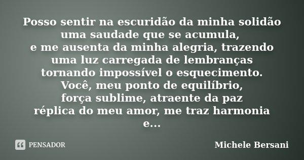 Posso sentir na escuridão da minha solidão uma saudade que se acumula, e me ausenta da minha alegria, trazendo uma luz carregada de lembranças tornando impossív... Frase de Michele Bersani.