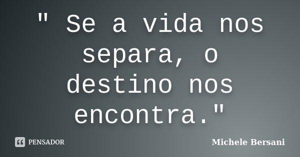 """ Se a vida nos separa, o destino nos encontra.""... Frase de Michele Bersani."