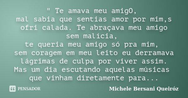 """"""" Te amava meu amigO, mal sabia que sentias amor por mim,s ofri calada. Te abraçava meu amigo sem malícia, te queria meu amigo só pra mim, sem coragem em m... Frase de Michele Bersani Queiróz."""