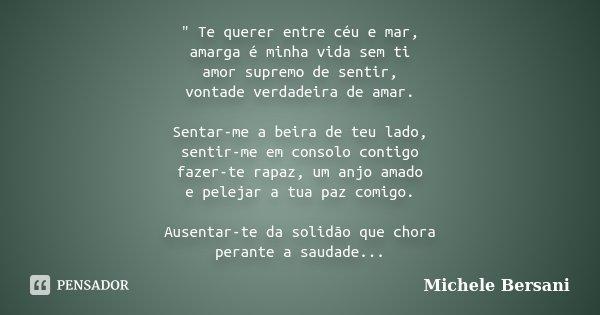 """"""" Te querer entre céu e mar, amarga é minha vida sem ti amor supremo de sentir, vontade verdadeira de amar. Sentar-me a beira de teu lado, sentir-me em con... Frase de Michele Bersani."""